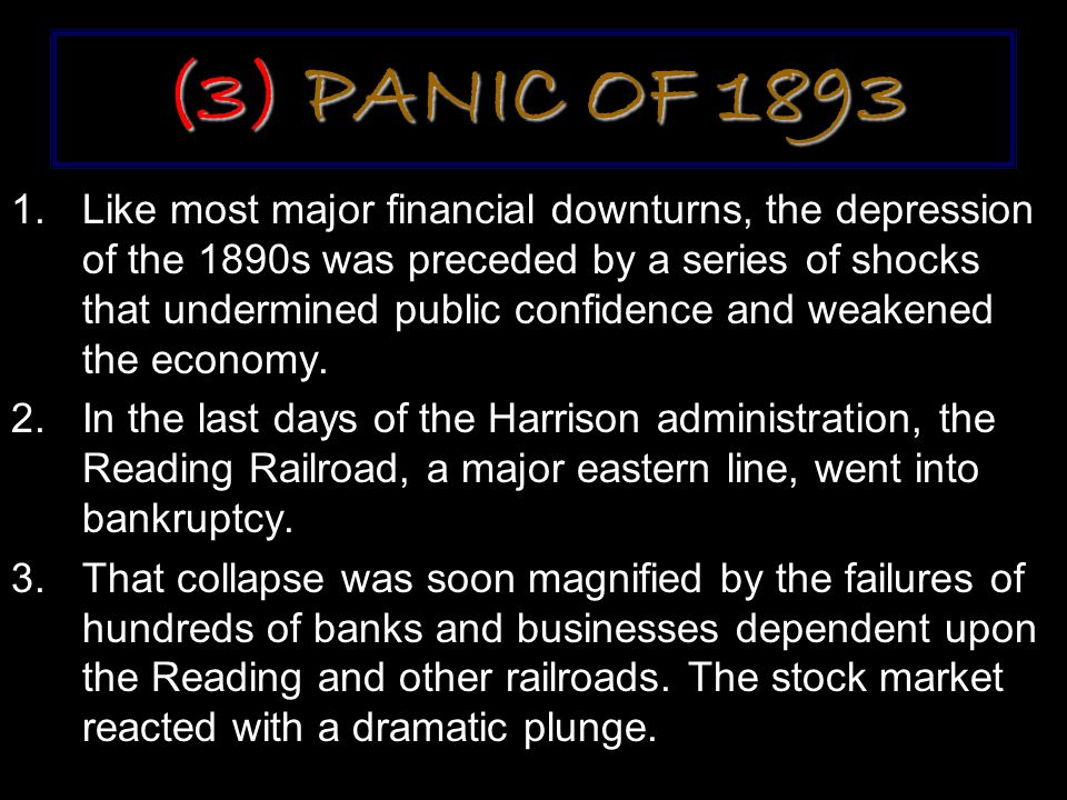 (3) PANIC OF 1893 1.Like most major financial downturns, the depression of the 1890s was preceded by a series of shocks that undermined public confidence and weakened the economy.