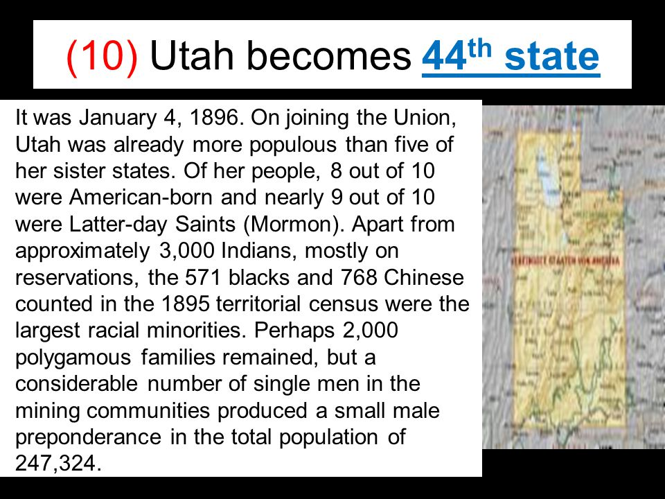 (10) Utah becomes 44 th state It was January 4, 1896. On joining the Union, Utah was already more populous than five of her sister states. Of her peop