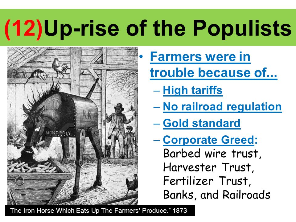 (12)Up-rise of the Populists Farmers were in trouble because of... –High tariffs –No railroad regulation –Gold standard –Corporate Greed: Barbed wire