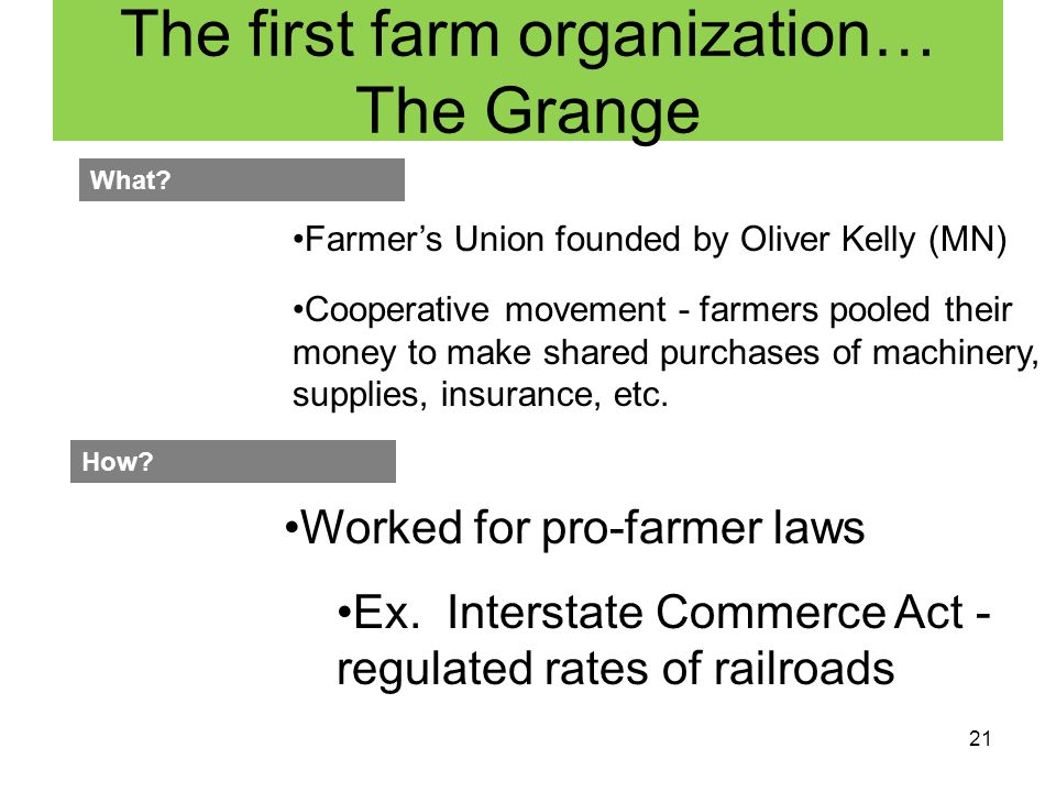 21 The first farm organization… The Grange Farmer's Union founded by Oliver Kelly (MN) What? Cooperative movement - farmers pooled their money to make