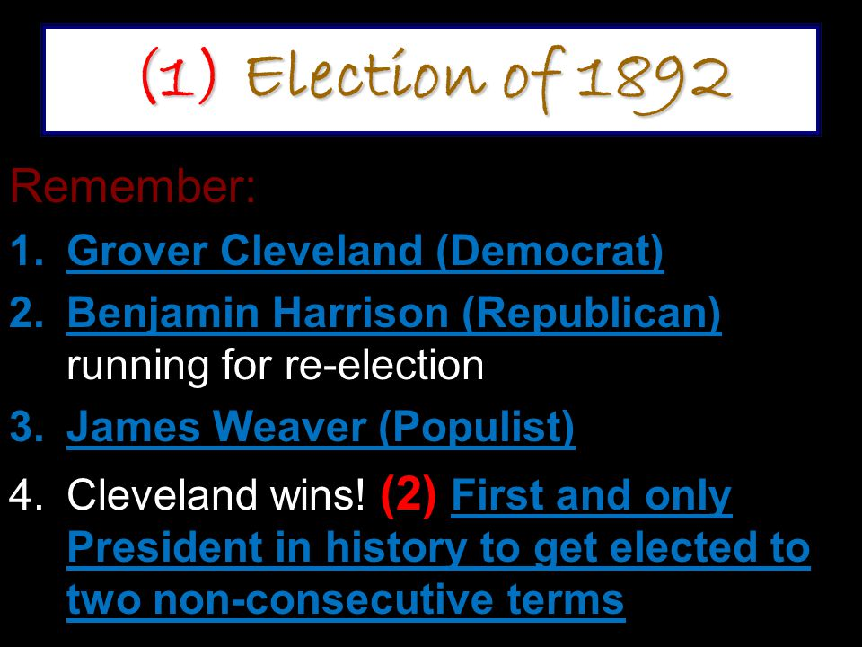(1) Election of 1892 Remember: 1.Grover Cleveland (Democrat) 2.Benjamin Harrison (Republican) running for re-election 3.James Weaver (Populist) 4.Cleveland wins.