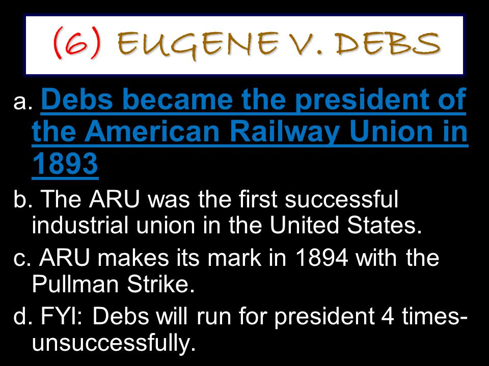 (6) EUGENE V.DEBS a. Debs became the president of the American Railway Union in 1893 b.