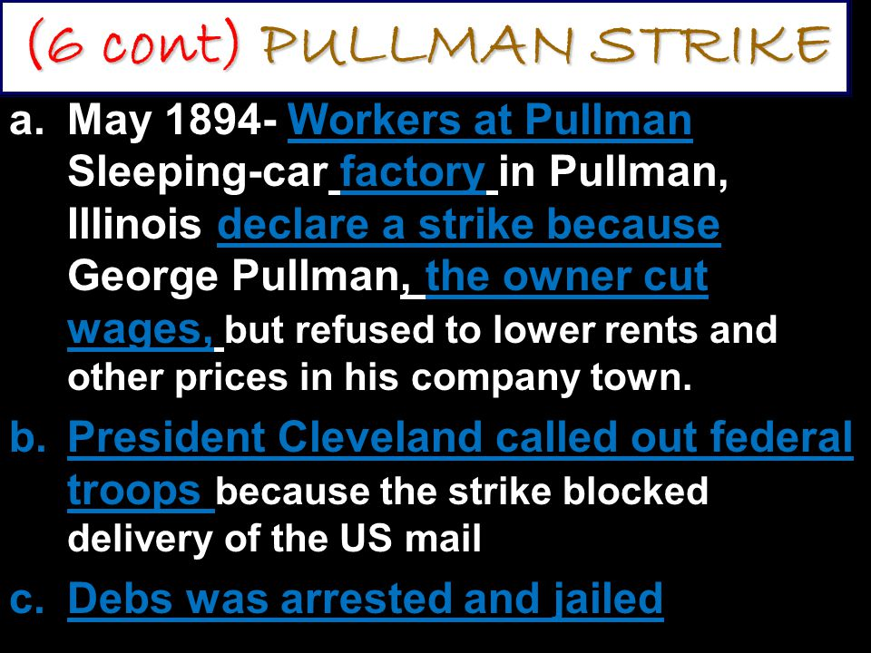 (6 cont) PULLMAN STRIKE a.May 1894- Workers at Pullman Sleeping-car factory in Pullman, Illinois declare a strike because George Pullman, the owner cut wages, but refused to lower rents and other prices in his company town.