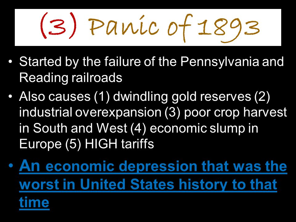 (3) Panic of 1893 Started by the failure of the Pennsylvania and Reading railroads Also causes (1) dwindling gold reserves (2) industrial overexpansion (3) poor crop harvest in South and West (4) economic slump in Europe (5) HIGH tariffs An economic depression that was the worst in United States history to that time
