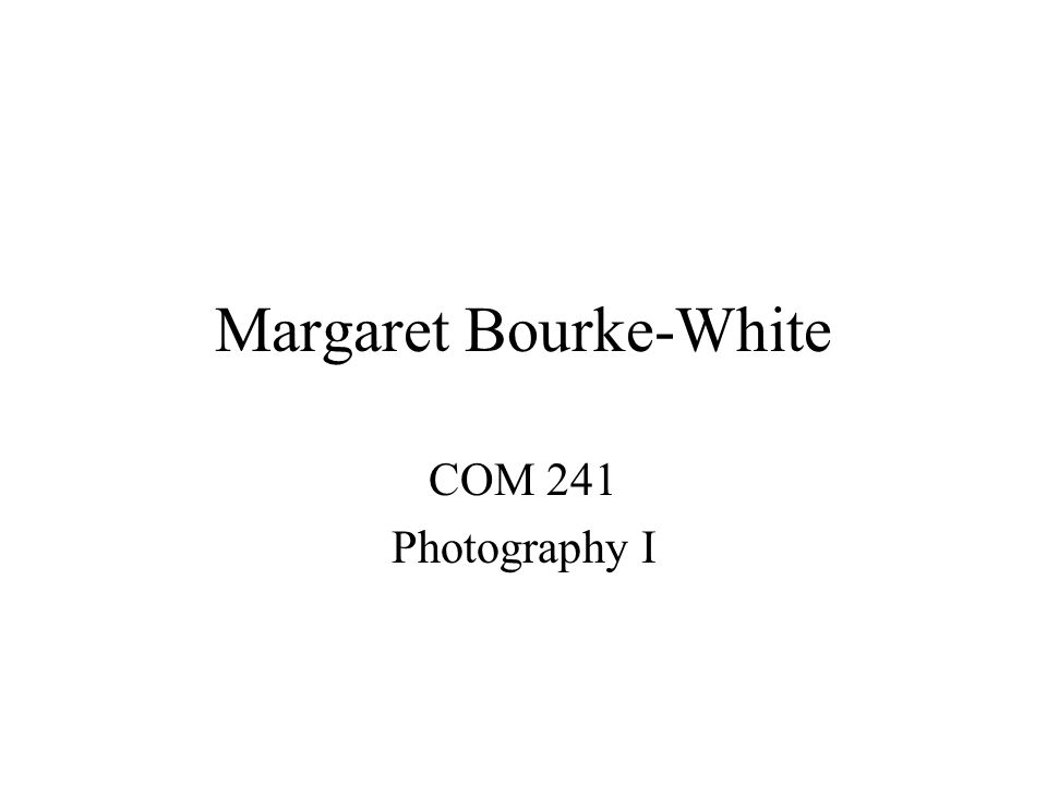 Margaret Bourke-White COM 241 Photography I