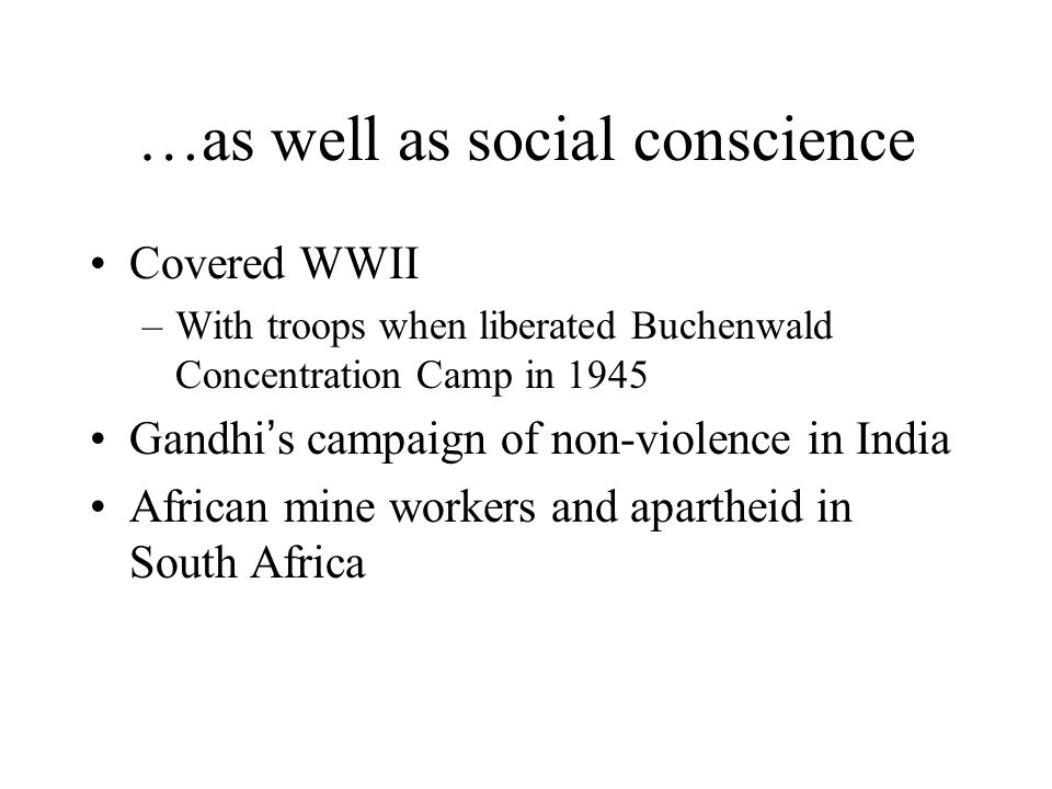 …as well as social conscience Covered WWII –With troops when liberated Buchenwald Concentration Camp in 1945 Gandhi's campaign of non-violence in India African mine workers and apartheid in South Africa