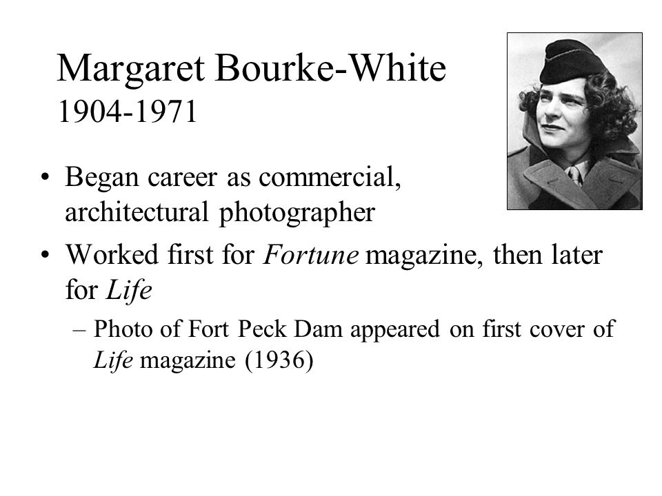 Margaret Bourke-White 1904-1971 Began career as commercial, architectural photographer Worked first for Fortune magazine, then later for Life –Photo of Fort Peck Dam appeared on first cover of Life magazine (1936)