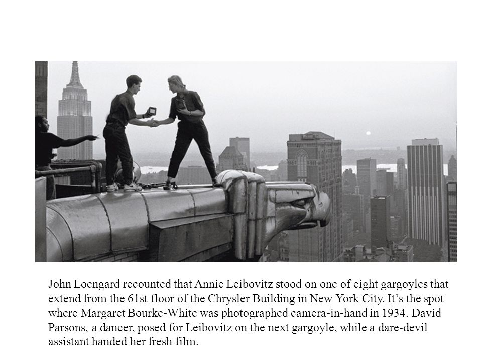 John Loengard recounted that Annie Leibovitz stood on one of eight gargoyles that extend from the 61st floor of the Chrysler Building in New York City.