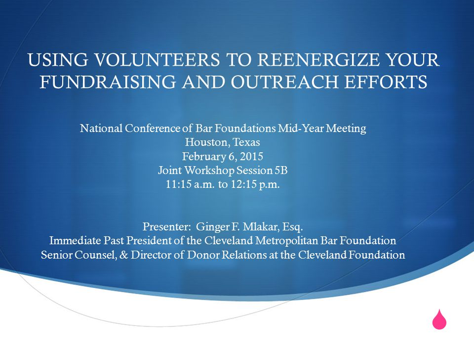  USING VOLUNTEERS TO REENERGIZE YOUR FUNDRAISING AND OUTREACH EFFORTS National Conference of Bar Foundations Mid-Year Meeting Houston, Texas February 6, 2015 Joint Workshop Session 5B 11:15 a.m.