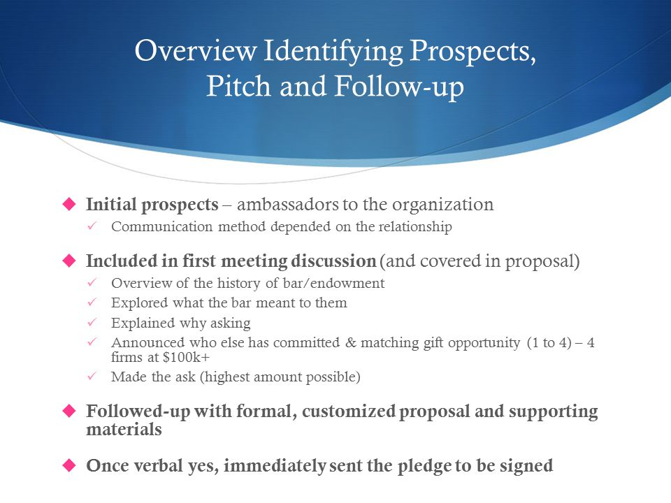 Overview Identifying Prospects, Pitch and Follow-up  Initial prospects – ambassadors to the organization Communication method depended on the relationship  Included in first meeting discussion (and covered in proposal) Overview of the history of bar/endowment Explored what the bar meant to them Explained why asking Announced who else has committed & matching gift opportunity (1 to 4) – 4 firms at $100k+ Made the ask (highest amount possible)  Followed-up with formal, customized proposal and supporting materials  Once verbal yes, immediately sent the pledge to be signed