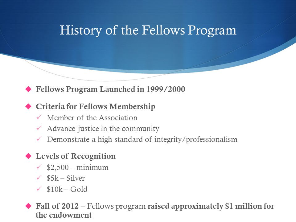 History of the Fellows Program  Fellows Program Launched in 1999/2000  Criteria for Fellows Membership Member of the Association Advance justice in the community Demonstrate a high standard of integrity/professionalism  Levels of Recognition $2,500 – minimum $5k – Silver $10k – Gold  Fall of 2012 – Fellows program raised approximately $1 million for the endowment