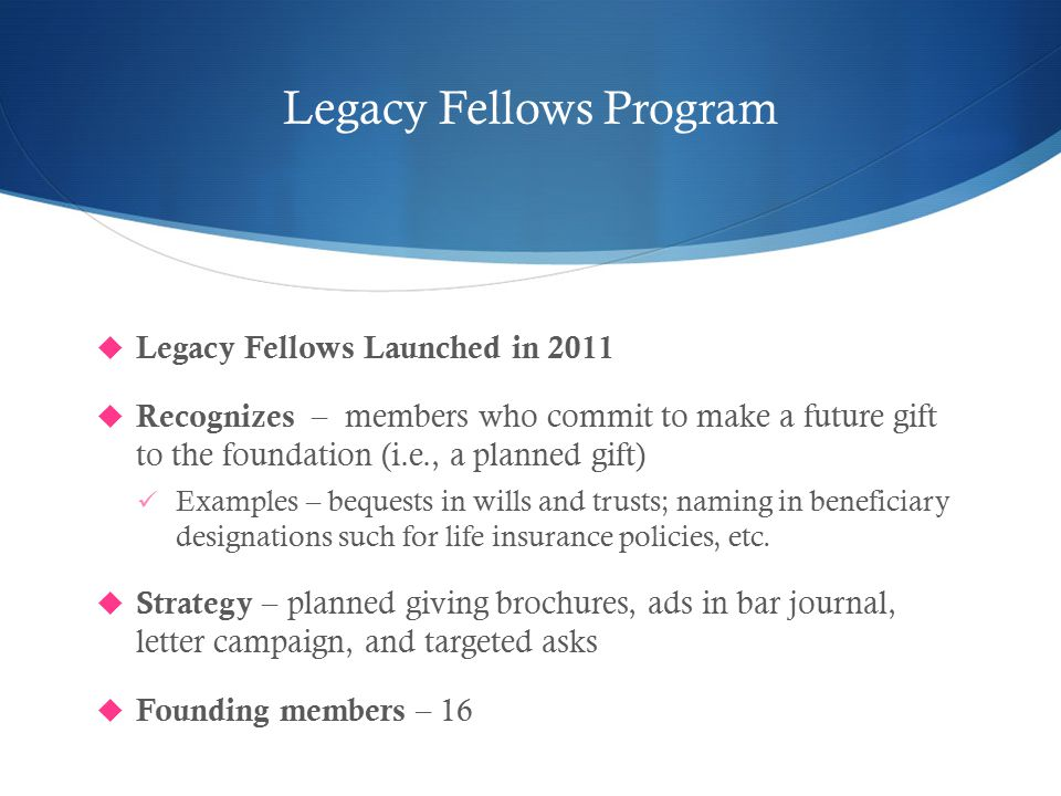 Legacy Fellows Program  Legacy Fellows Launched in 2011  Recognizes – members who commit to make a future gift to the foundation (i.e., a planned gift) Examples – bequests in wills and trusts; naming in beneficiary designations such for life insurance policies, etc.