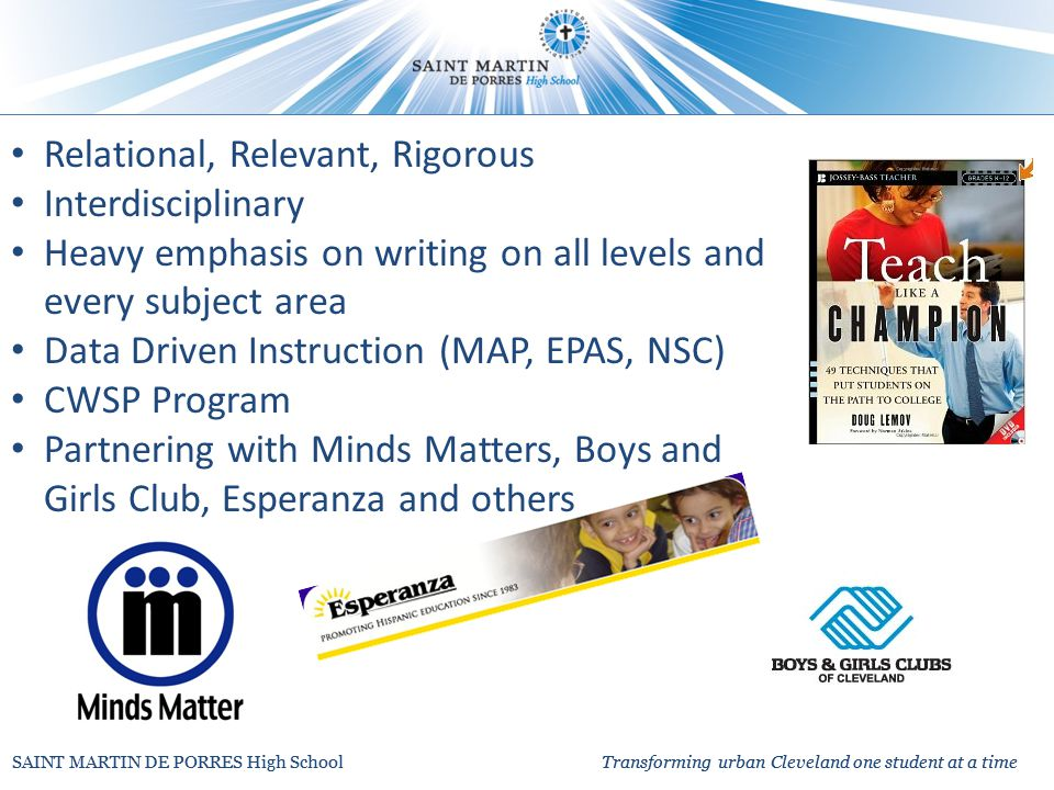 Relational, Relevant, Rigorous Interdisciplinary Heavy emphasis on writing on all levels and every subject area Data Driven Instruction (MAP, EPAS, NSC) CWSP Program Partnering with Minds Matters, Boys and Girls Club, Esperanza and others