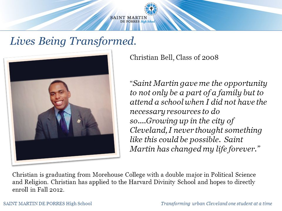 SAINT MARTIN DE PORRES High School Transforming urban Cleveland one student at a time Christian Bell, Class of 2008 Saint Martin gave me the opportunity to not only be a part of a family but to attend a school when I did not have the necessary resources to do so....Growing up in the city of Cleveland, I never thought something like this could be possible.
