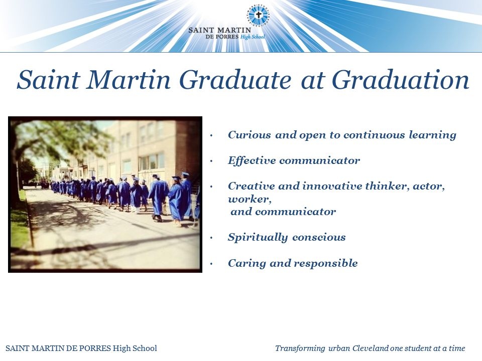 SAINT MARTIN DE PORRES High School Transforming urban Cleveland one student at a time Curious and open to continuous learning Effective communicator Creative and innovative thinker, actor, worker, and communicator Spiritually conscious Caring and responsible Saint Martin Graduate at Graduation