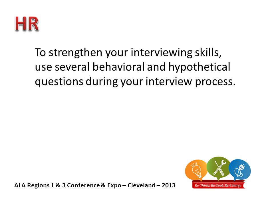 ALA Regions 1 & 3 Conference & Expo – Cleveland – 2013 To strengthen your interviewing skills, use several behavioral and hypothetical questions during your interview process.