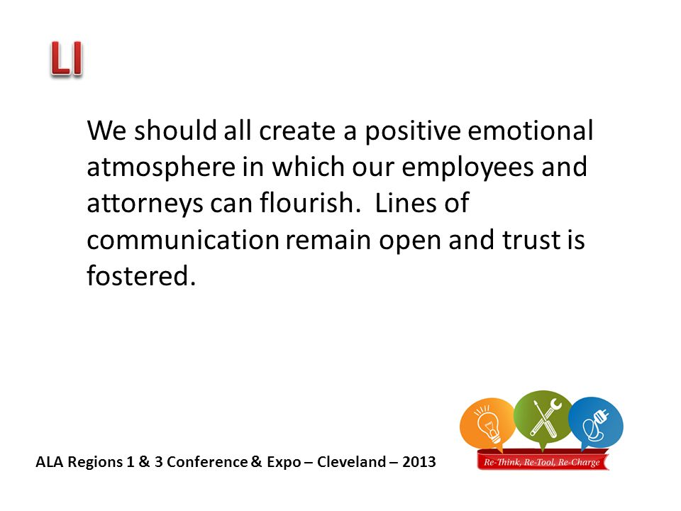 ALA Regions 1 & 3 Conference & Expo – Cleveland – 2013 We should all create a positive emotional atmosphere in which our employees and attorneys can flourish.