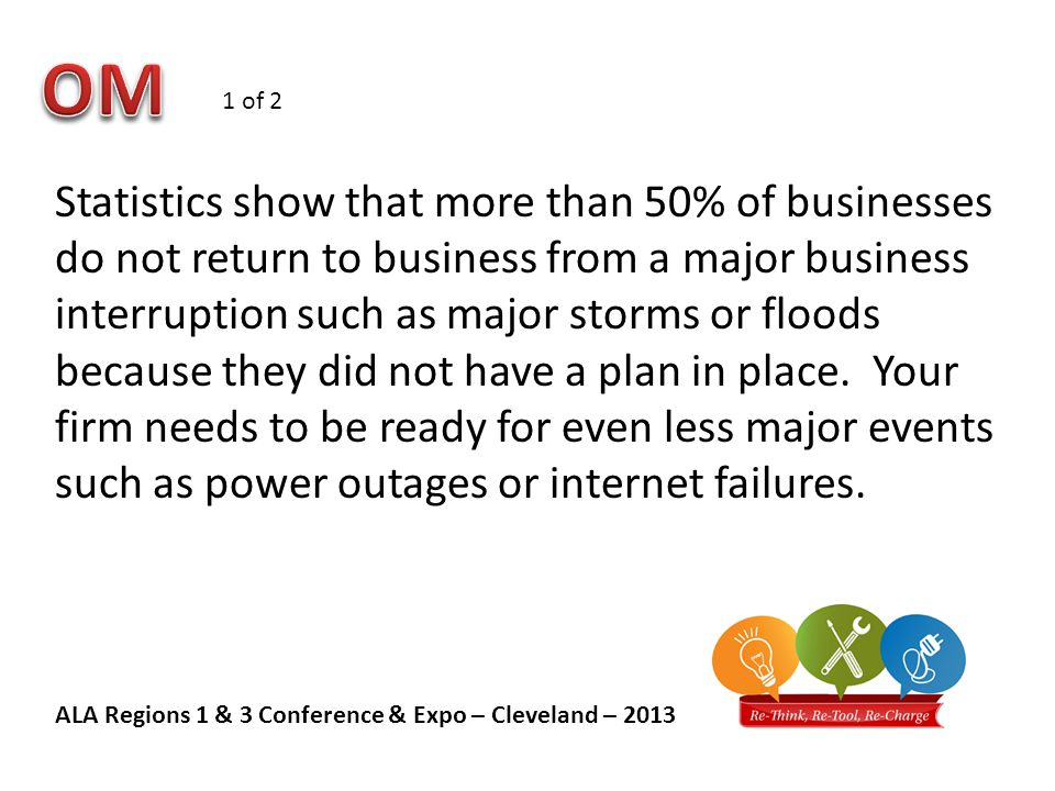ALA Regions 1 & 3 Conference & Expo – Cleveland – 2013 Statistics show that more than 50% of businesses do not return to business from a major business interruption such as major storms or floods because they did not have a plan in place.