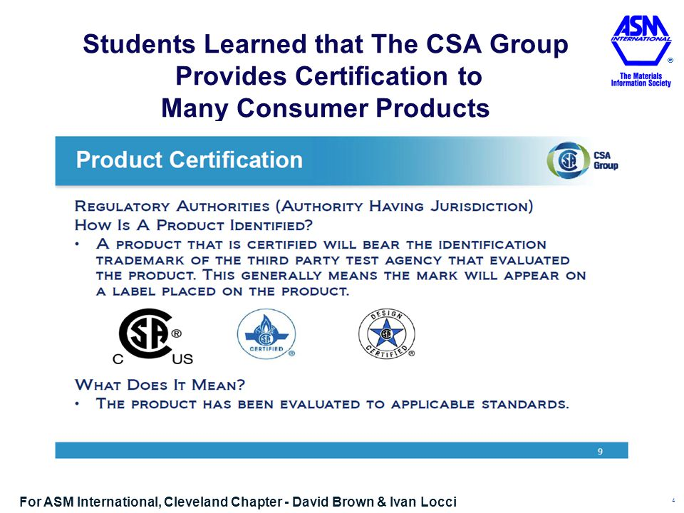 Students Learned that The CSA Group Provides Certification to Many Consumer Products 4 For ASM International, Cleveland Chapter - David Brown & Ivan Locci