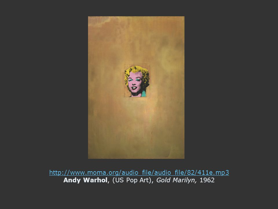 http://www.moma.org/audio_file/audio_file/82/411e.mp3 http://www.moma.org/audio_file/audio_file/82/411e.mp3 Andy Warhol, (US Pop Art), Gold Marilyn, 1962