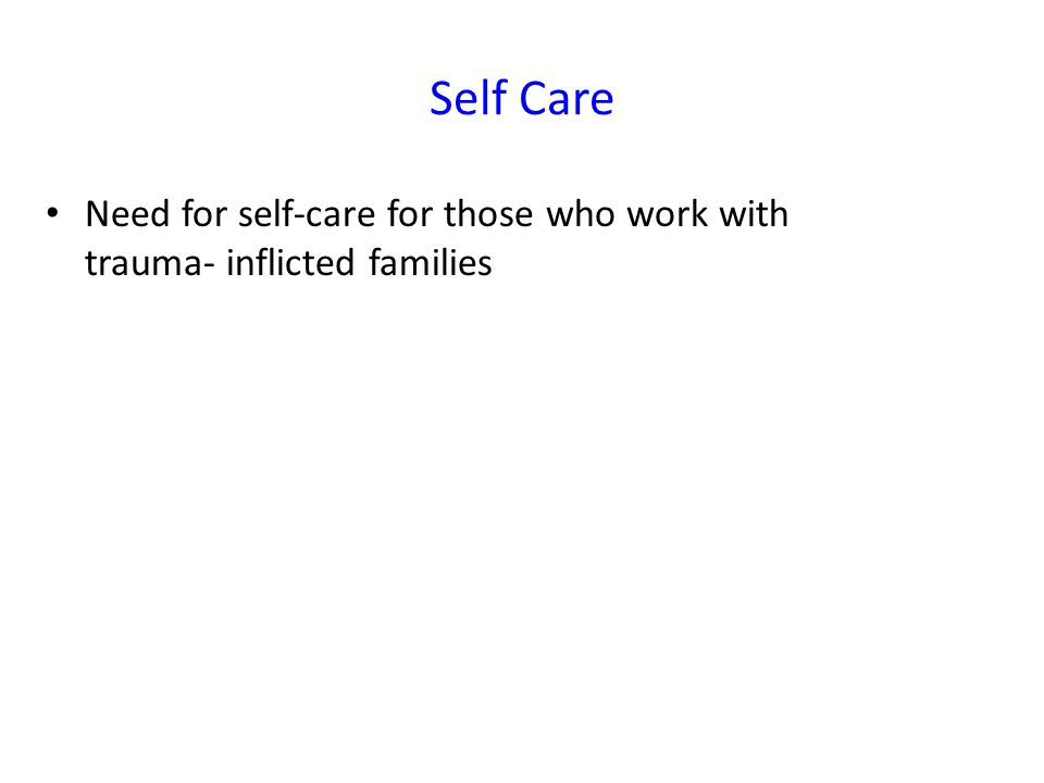 Self Care Need for self-care for those who work with trauma- inflicted families