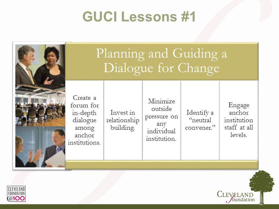 GUCI Lessons #1 Planning and Guiding a Dialogue for Change Create a forum for in-depth dialogue among anchor institutions.