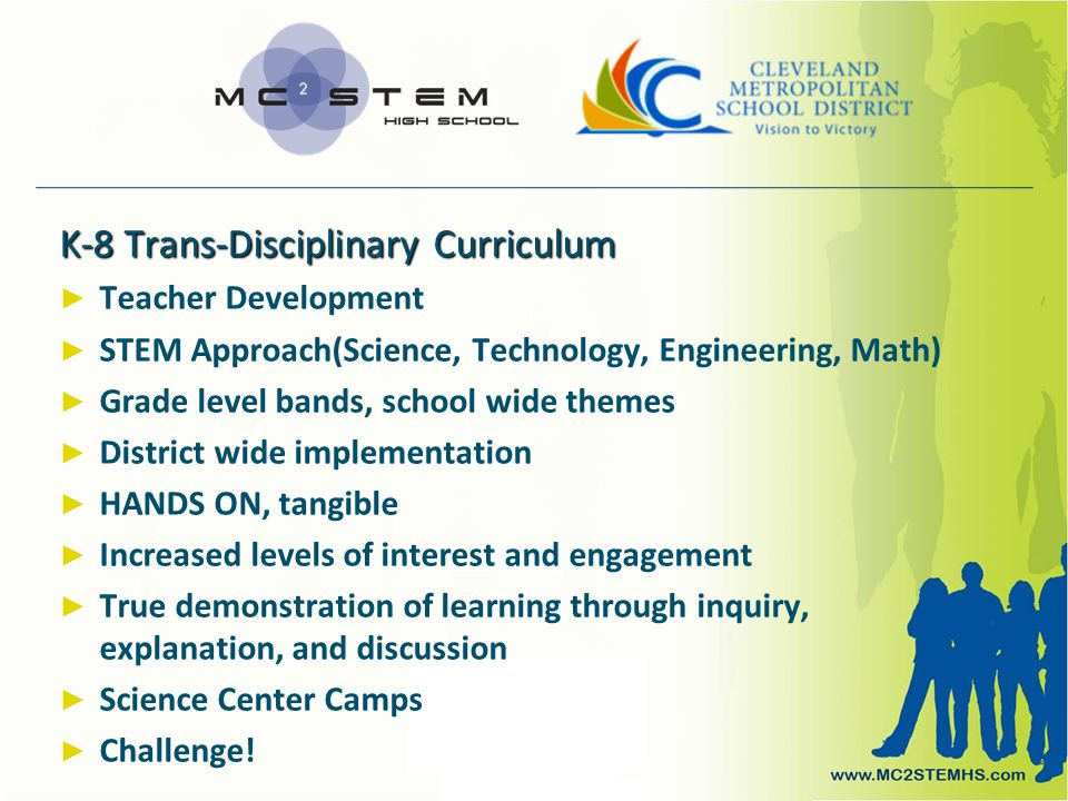 K-8 Trans-Disciplinary Curriculum ► ► Teacher Development ► ► STEM Approach(Science, Technology, Engineering, Math) ► ► Grade level bands, school wide themes ► ► District wide implementation ► ► HANDS ON, tangible ► ► Increased levels of interest and engagement ► ► True demonstration of learning through inquiry, explanation, and discussion ► ► Science Center Camps ► ► Challenge!