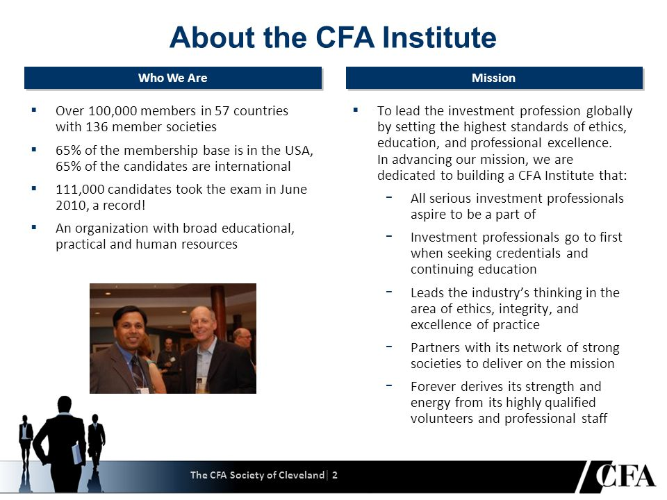 The CFA Society of Cleveland│ 2 About the CFA Institute  Over 100,000 members in 57 countries with 136 member societies  65% of the membership base is in the USA, 65% of the candidates are international  111,000 candidates took the exam in June 2010, a record.