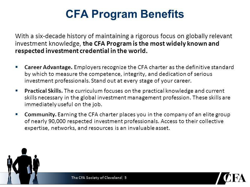 The CFA Society of Cleveland│ 6 About the CFA Institute Our Vision Growth Objectives  Our vision builds on our beliefs that: − Financial markets should be equitable, free, and efficient so that every investor has a chance to earn a fair return − The interests of the ultimate investor must take precedence over the interests of all other market participants − High ethical principles and self- regulatory standards are as important to market efficiency and fairness as rules and regulations  To build CFA Institute global leadership in professional ethics, education, and excellence of practice in the investment management community by developing and delivering quality products and services that leverage the CFA brand to our expanding membership constituency.