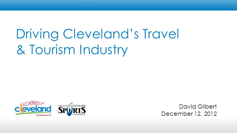 Driving Cleveland's Travel & Tourism Industry David Gilbert December 12, 2012