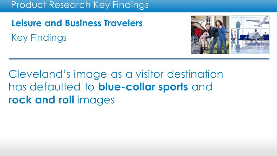 Leisure and Business Travelers Key Findings Product Research Key Findings Cleveland's image as a visitor destination has defaulted to blue-collar sports and rock and roll images