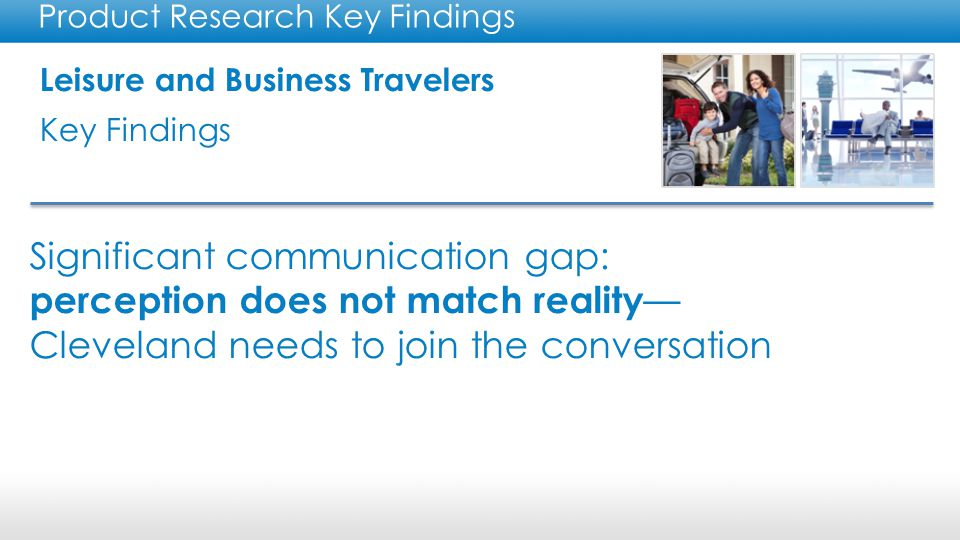 Leisure and Business Travelers Key Findings Product Research Key Findings Significant communication gap: perception does not match reality — Cleveland needs to join the conversation