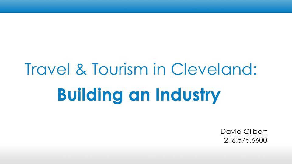 Travel & Tourism in Cleveland: Building an Industry David Gilbert 216.875.6600