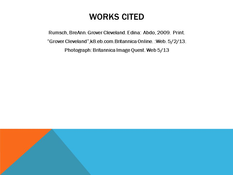 WORKS CITED Rumsch, BreAnn.Grover Cleveland. Edina: Abdo, 2009.