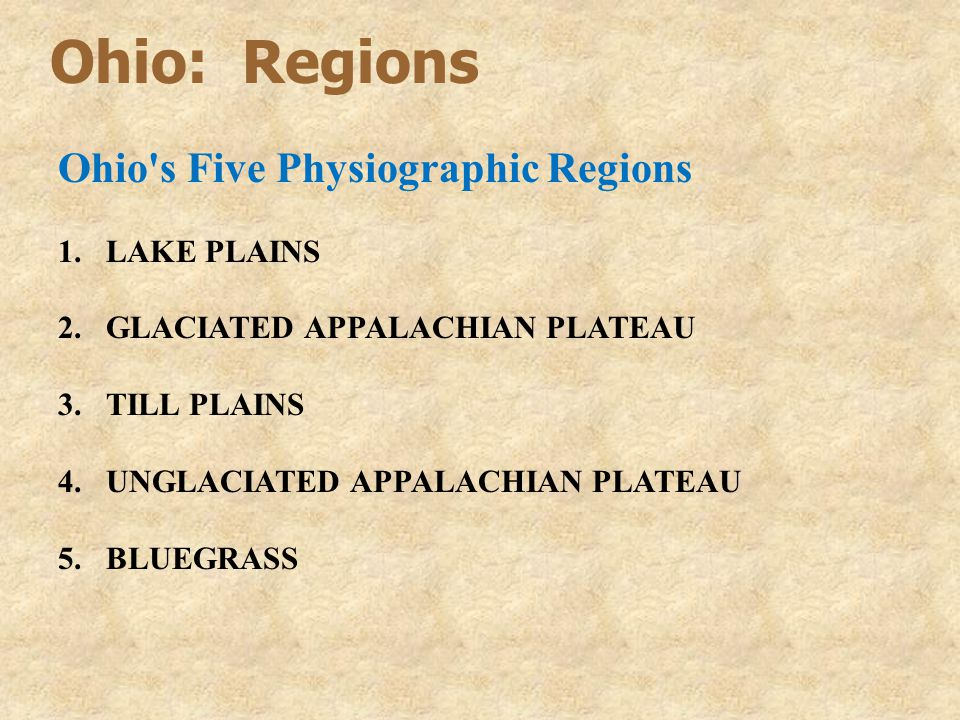 Ohio: Regions Ohio s Five Physiographic Regions 1.LAKE PLAINS 2.GLACIATED APPALACHIAN PLATEAU 3.TILL PLAINS 4.UNGLACIATED APPALACHIAN PLATEAU 5.BLUEGRASS