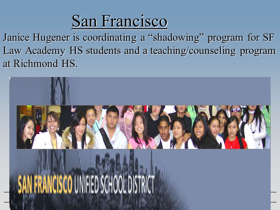 "San Francisco Janice Hugener is coordinating a ""shadowing"" program for SF Law Academy HS students and a teaching/counseling program at Richmond HS."