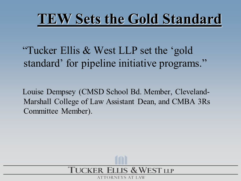 "TEW Sets the Gold Standard TEW Sets the Gold Standard ""Tucker Ellis & West LLP set the 'gold standard' for pipeline initiative programs."" Louise Demps"