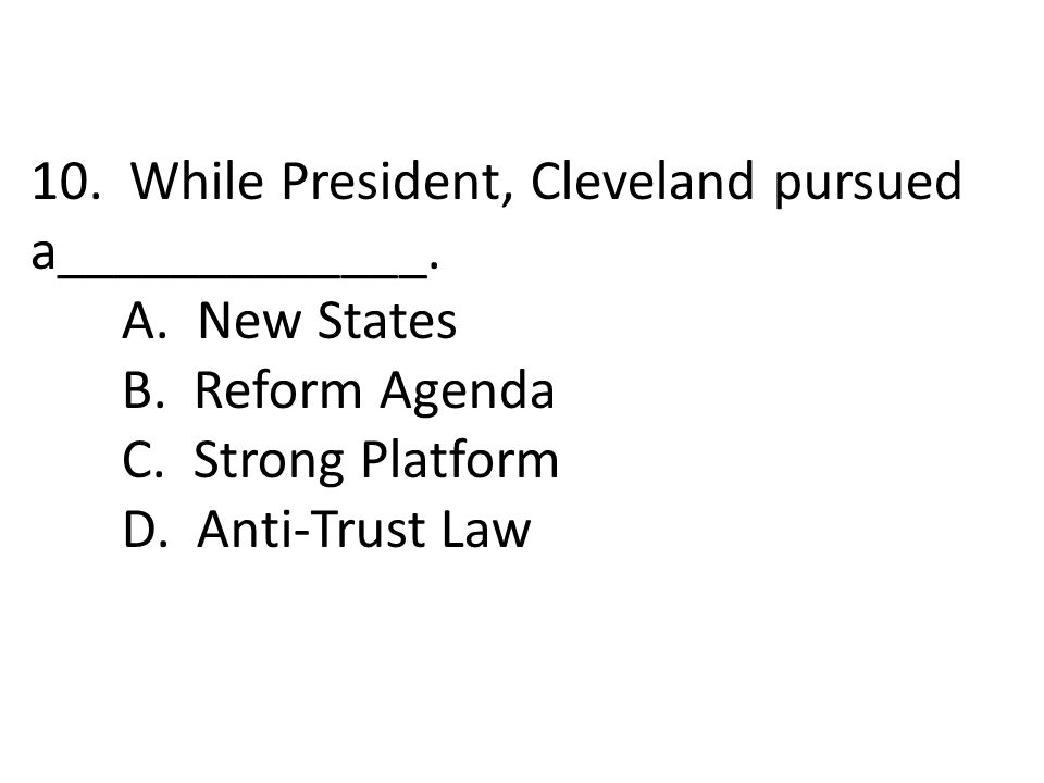 10. While President, Cleveland pursued a_____________.