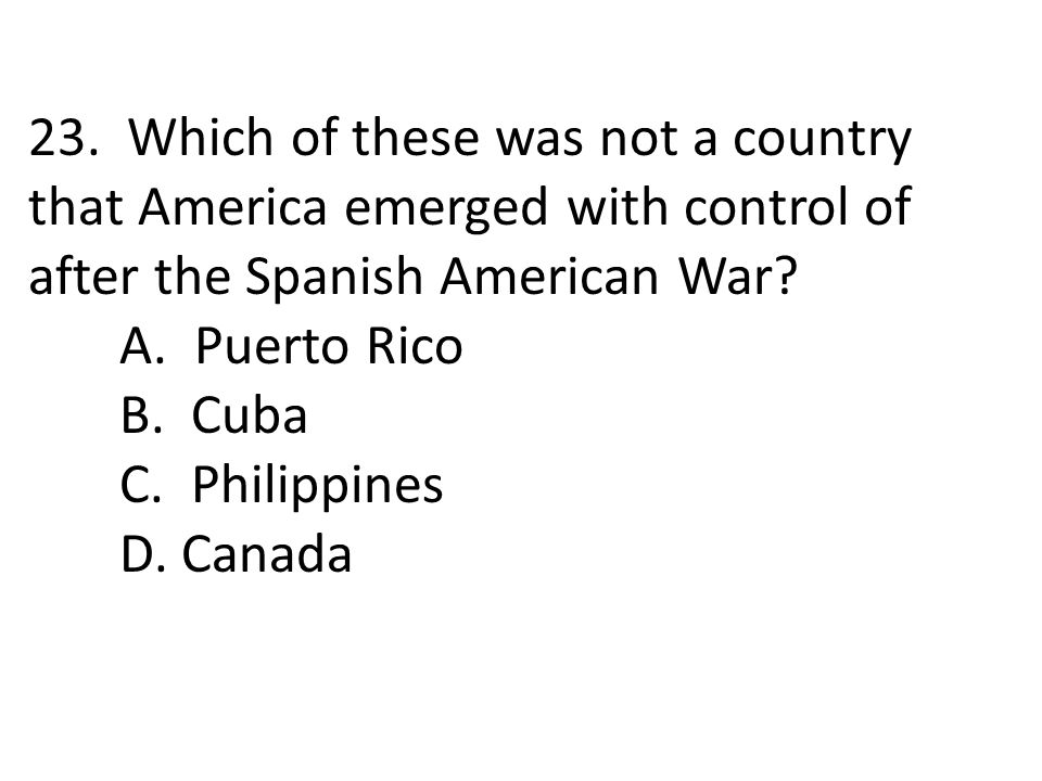 23. Which of these was not a country that America emerged with control of after the Spanish American War? A. Puerto Rico B. Cuba C. Philippines D. Can