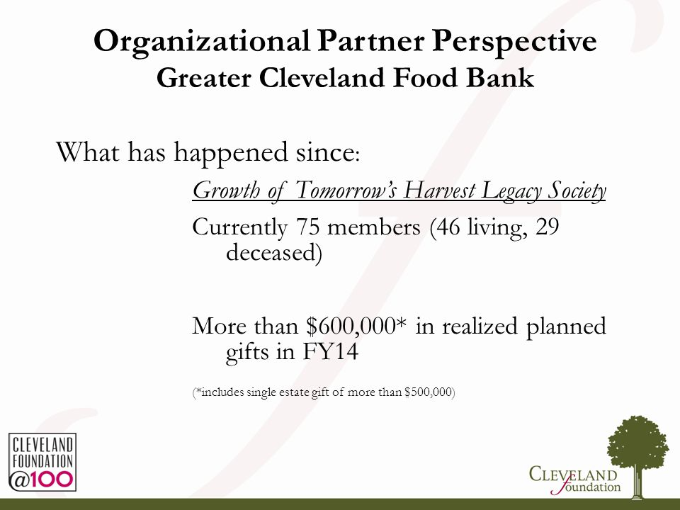 Organizational Partner Perspective Greater Cleveland Food Bank What has happened since : Growth of Tomorrow's Harvest Legacy Society Currently 75 memb