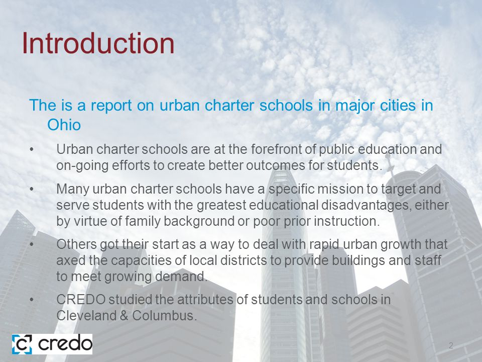 Introduction The is a report on urban charter schools in major cities in Ohio Urban charter schools are at the forefront of public education and on-going efforts to create better outcomes for students.