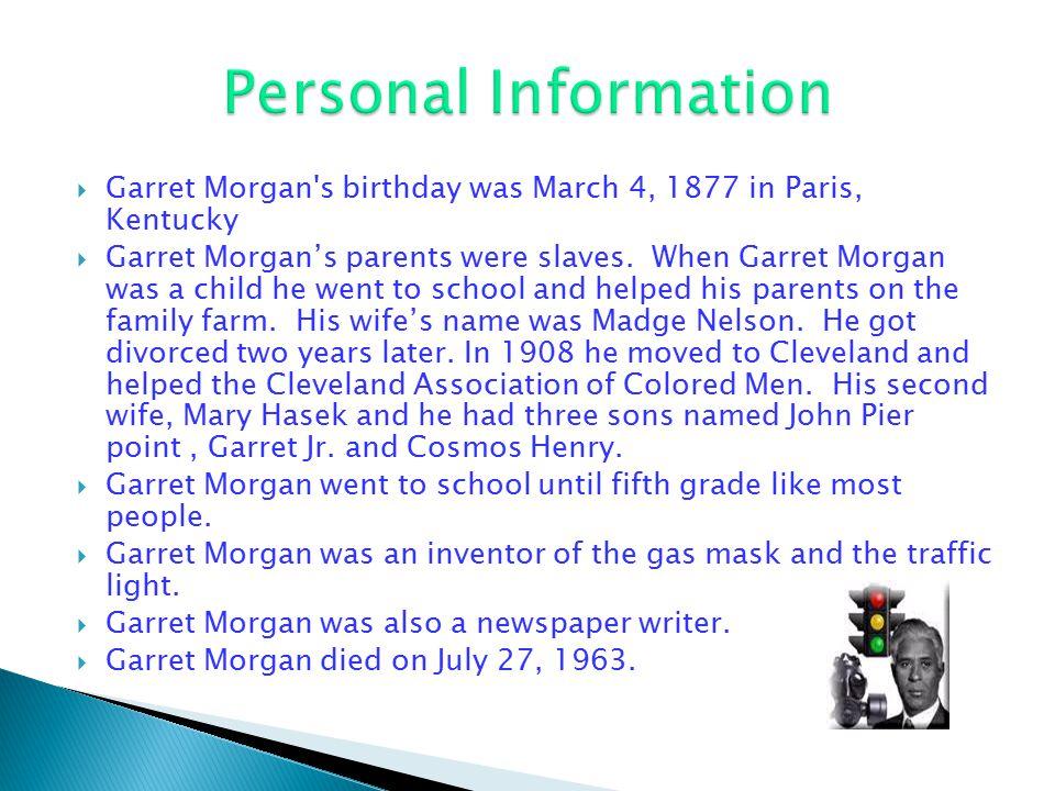  Garret Morgan's birthday was March 4, 1877 in Paris, Kentucky  Garret Morgan's parents were slaves. When Garret Morgan was a child he went to schoo