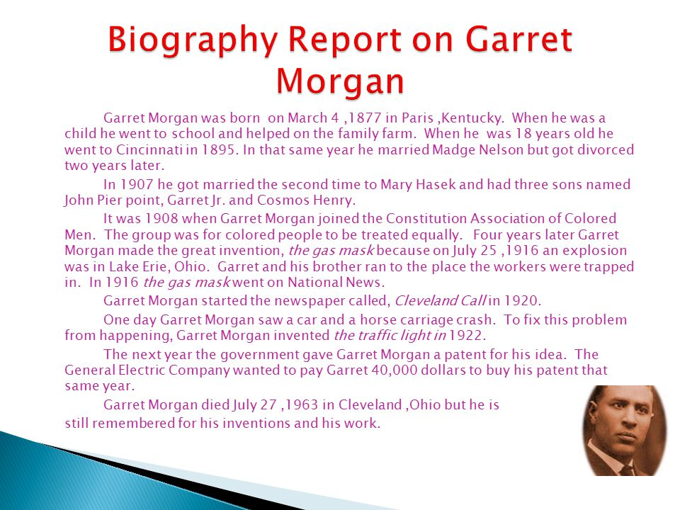 Garret Morgan was born on March 4,1877 in Paris,Kentucky. When he was a child he went to school and helped on the family farm. When he was 18 years ol