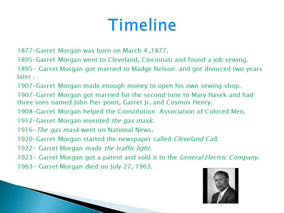 1877-Garret Morgan was born on March 4,1877. 1895-Garret Morgan went to Cleveland, Cincinnati and found a job sewing. 1895- Garret Morgan got married
