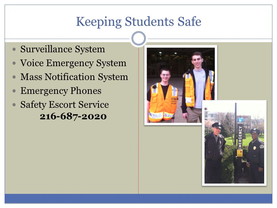 Keeping Students Safe Surveillance System Voice Emergency System Mass Notification System Emergency Phones Safety Escort Service 216-687-2020