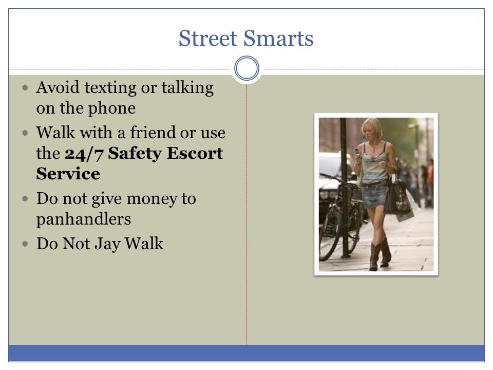 Street Smarts Avoid texting or talking on the phone Walk with a friend or use the 24/7 Safety Escort Service Do not give money to panhandlers Do Not Jay Walk