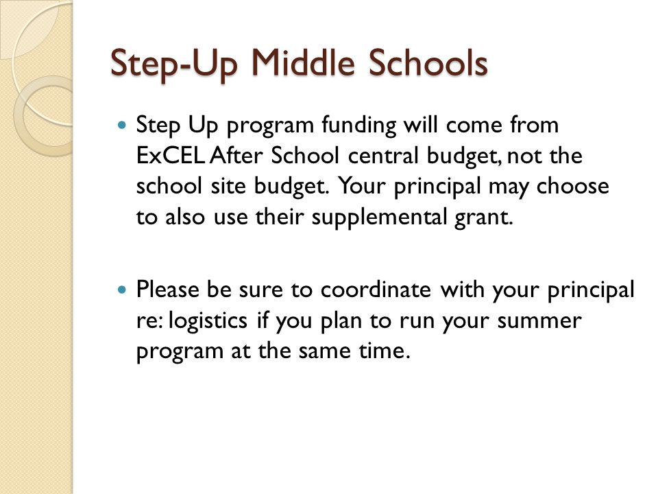 Step-Up Middle Schools Step Up program funding will come from ExCEL After School central budget, not the school site budget. Your principal may choose