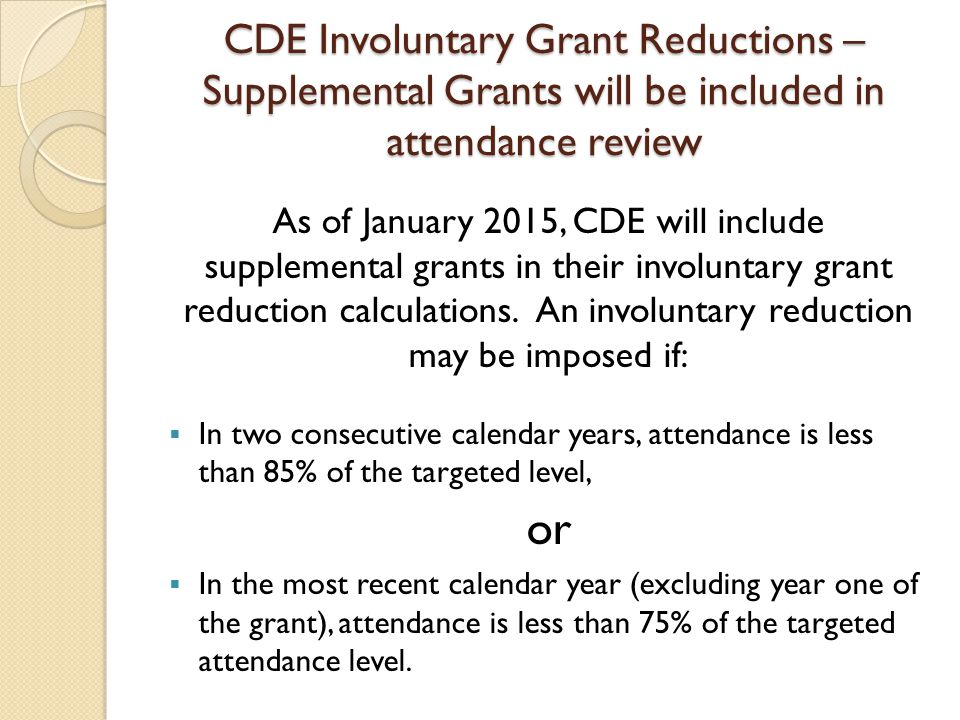CDE Involuntary Grant Reductions – Supplemental Grants will be included in attendance review As of January 2015, CDE will include supplemental grants in their involuntary grant reduction calculations.