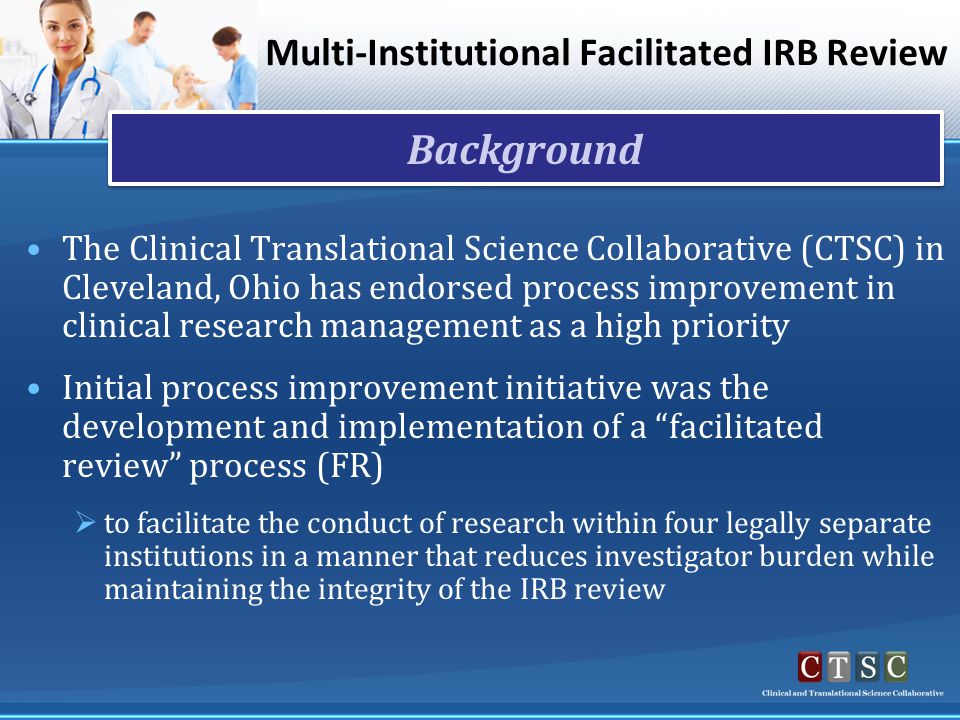 Multi-Institutional Facilitated IRB Review The Clinical Translational Science Collaborative (CTSC) in Cleveland, Ohio has endorsed process improvement in clinical research management as a high priority Initial process improvement initiative was the development and implementation of a facilitated review process (FR)  to facilitate the conduct of research within four legally separate institutions in a manner that reduces investigator burden while maintaining the integrity of the IRB review Background