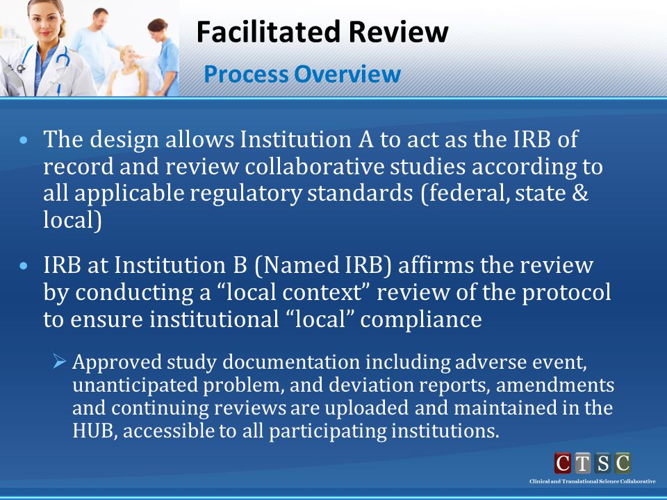Facilitated Review Process Overview The design allows Institution A to act as the IRB of record and review collaborative studies according to all applicable regulatory standards (federal, state & local) IRB at Institution B (Named IRB) affirms the review by conducting a local context review of the protocol to ensure institutional local compliance  Approved study documentation including adverse event, unanticipated problem, and deviation reports, amendments and continuing reviews are uploaded and maintained in the HUB, accessible to all participating institutions.